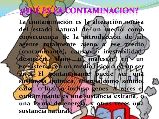 La contaminación es la alteración nocivadel estado natural de un medio comoconsecuencia de la introducción de unagente tot...