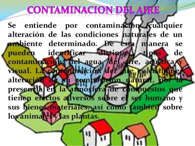 Se entiende por contaminación cualquieralteración de las condiciones naturales de unambiente determinado. De esta manera s...