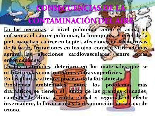 En las personas: a nivel pulmonar como el asma, elenfisema, el cáncer pulmonar, la bronquitis. A nivel de lapiel, manchas,...