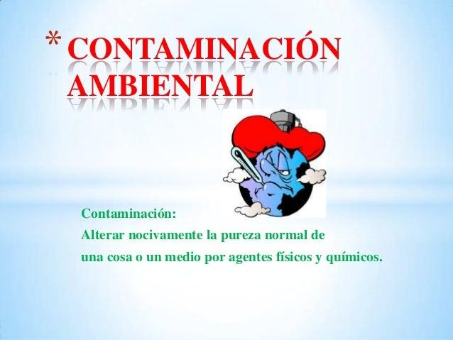 Contaminación: Alterar nocivamente la pureza normal de una cosa o un medio por agentes físicos y químicos. *CONTAMINACIÓN ...
