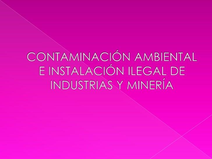 CONTAMINACIÓN AMBIENTAL E INSTALACIÓN ILEGAL DE INDUSTRIAS Y MINERÍA<br />