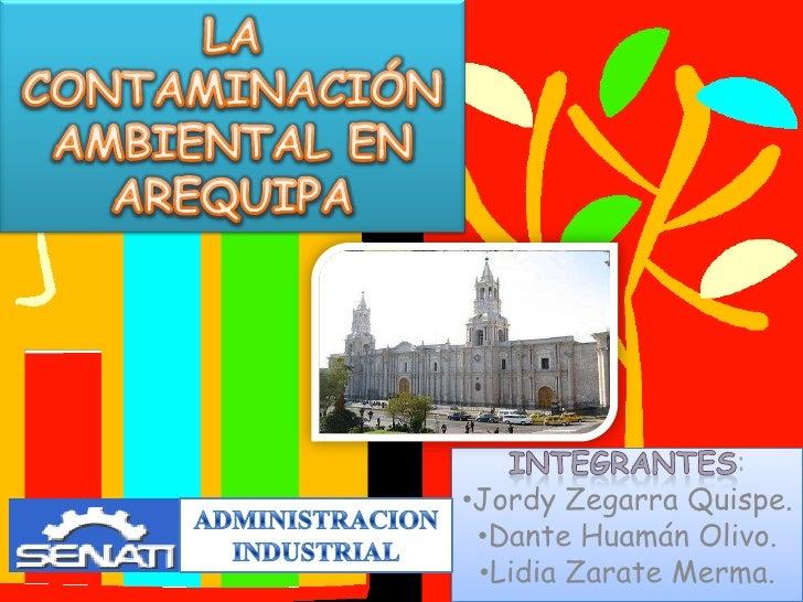 LA CONTAMINACIÓN AMBIENTAL EN AREQUIPA<br />INTEGRANTES:<br /><ul><li>Jordy Zegarra Quispe.