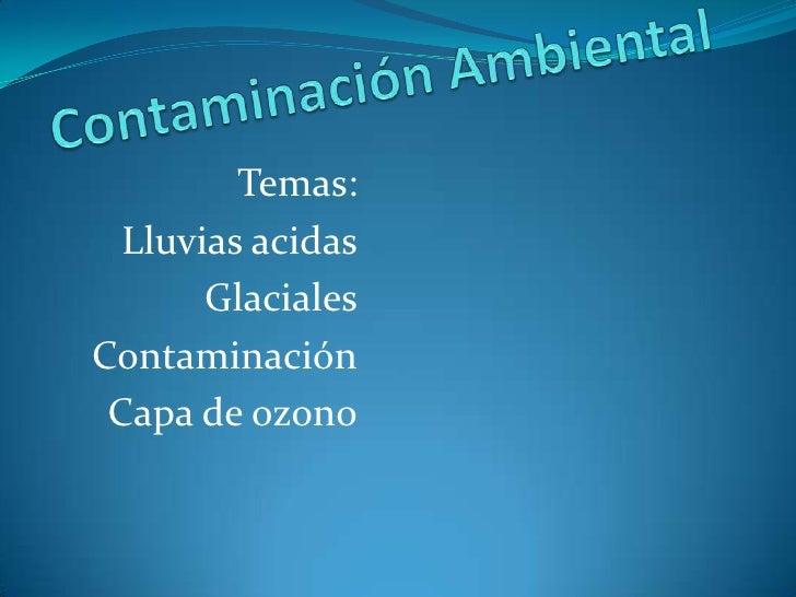 Contaminación Ambiental<br />Temas:<br />Lluvias acidas<br />Glaciales<br />Contaminación<br />Capa de ozono<br />