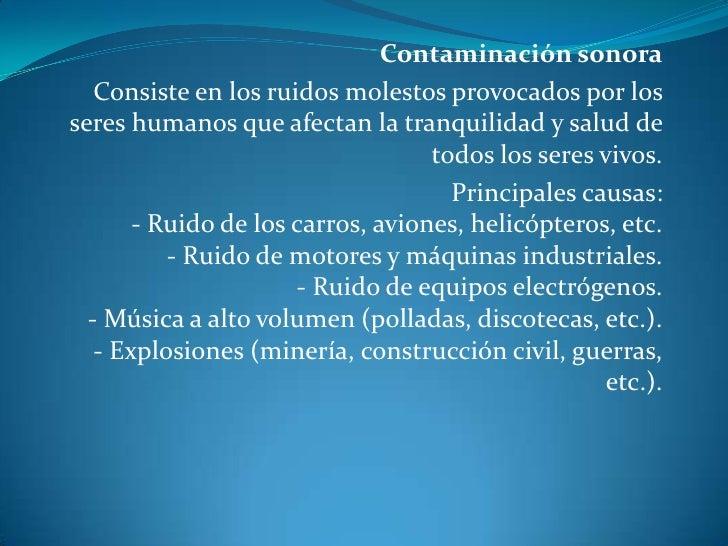 Contaminación sonora<br />Consiste en los ruidos molestos provocados por los seres humanos que afectan la tranquilidad y s...