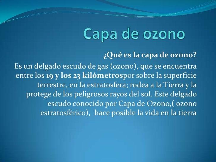 Capa de ozono<br />¿Qué es la capa de ozono?<br />Es un delgado escudo de gas (ozono), que se encuentra entre los19 y los...