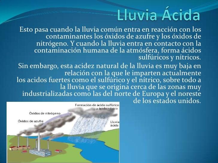 Lluvia Ácida<br />Esto pasa cuando la lluvia común entra en reacción con los contaminantes los óxidos de azufre y los óxid...