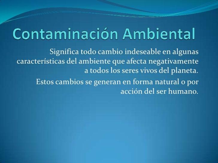 Contaminación Ambiental<br />Significa todo cambio indeseable en algunas características del ambiente que afecta negativam...