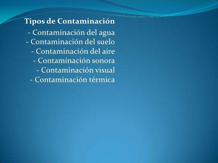 Tipos de Contaminación<br />- Contaminación del agua- Contaminación del suelo- Contaminación del aire- Contaminación sonor...