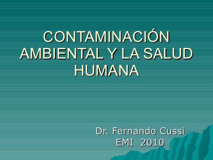 CONTAMINACIÓN AMBIENTAL Y LA SALUD HUMANA Dr. Fernando Cussi EMI  2010