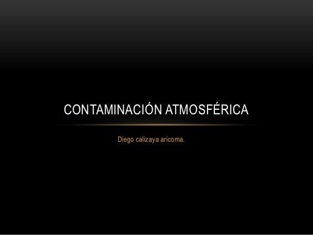 CONTAMINACIÓN ATMOSFÉRICA       Diego calizaya aricoma.