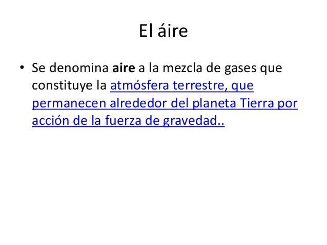 El áire• Se denomina aire a la mezcla de gases que  constituye la atmósfera terrestre, que  permanecen alrededor del plane...