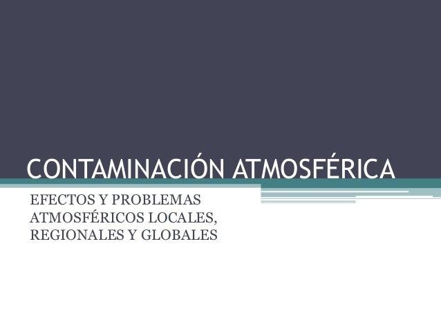 CONTAMINACIÓN ATMOSFÉRICA EFECTOS Y PROBLEMAS ATMOSFÉRICOS LOCALES, REGIONALES Y GLOBALES