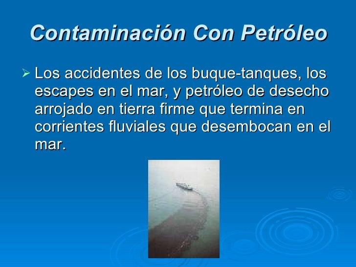 Contaminación Con Petróleo <ul><li>Los accidentes de los buque-tanques, los escapes en el mar, y petróleo de desecho arroj...