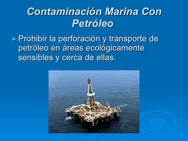 Contaminación Marina Con Petróleo   <ul><li>Prohibir la perforación y transporte de petróleo en áreas ecológicamente sensi...