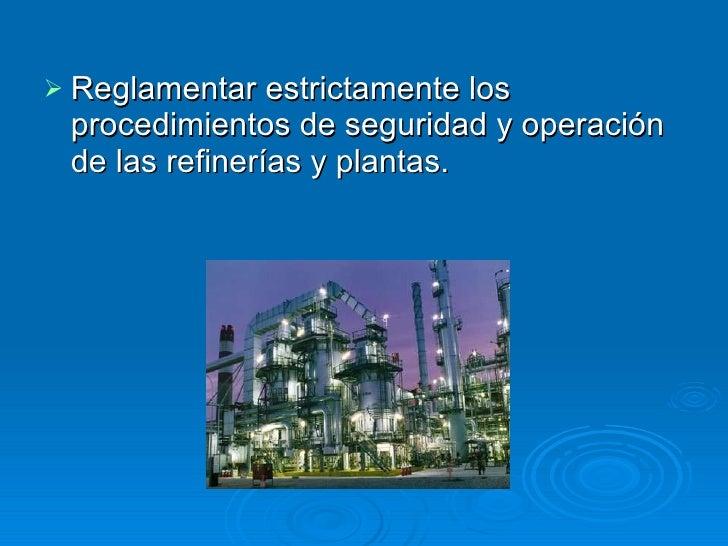 <ul><li>Reglamentar estrictamente los procedimientos de seguridad y operación de las refinerías y plantas.  </li></ul>