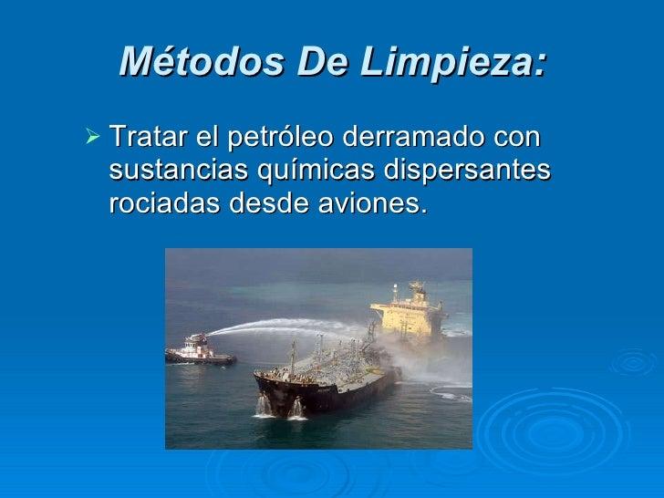 Métodos De Limpieza: <ul><li>Tratar el petróleo derramado con sustancias químicas dispersantes rociadas desde aviones.  </...