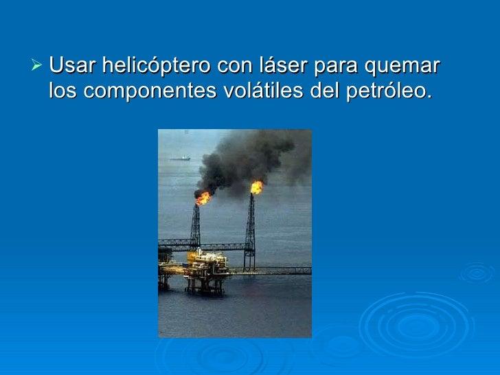 <ul><li>Usar helicóptero con láser para quemar los componentes volátiles del petróleo.  </li></ul>