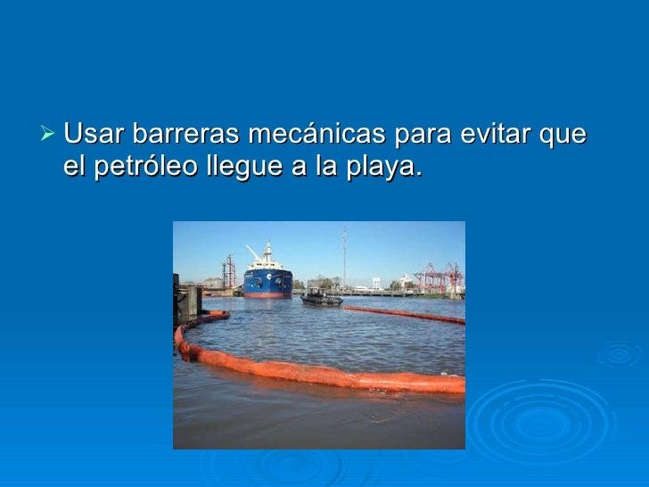 <ul><li>Usar barreras mecánicas para evitar que el petróleo llegue a la playa.  </li></ul>