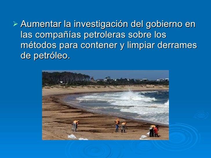 <ul><li>Aumentar la investigación del gobierno en las compañías petroleras sobre los métodos para contener y limpiar derra...