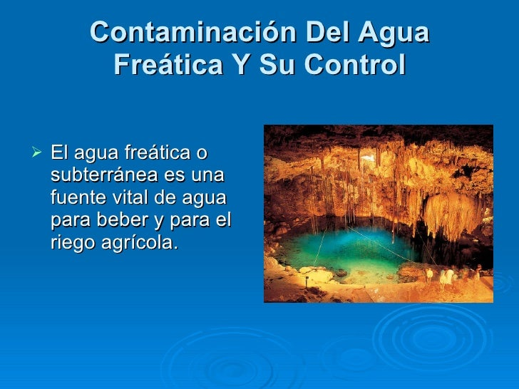 Contaminación Del Agua Freática Y Su Control <ul><li>El agua freática o subterránea es una fuente vital de agua para beber...