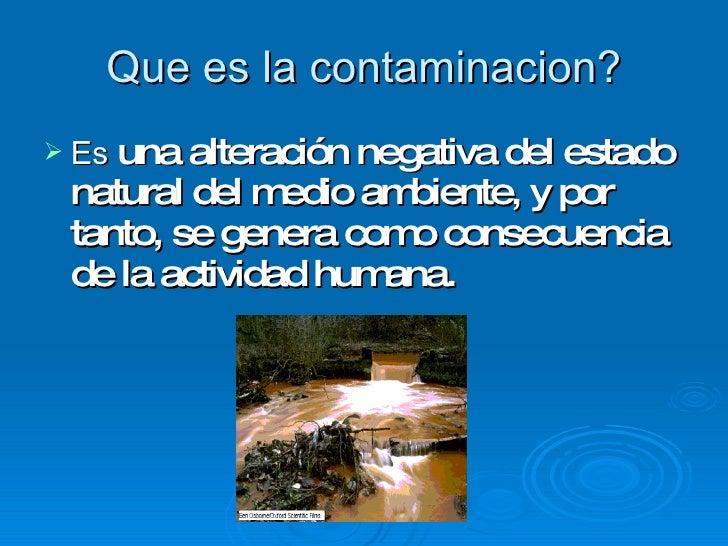 Que es la contaminacion? <ul><li>Es  una  alteración negativa del estado natural del medio ambiente, y por tanto, se gener...