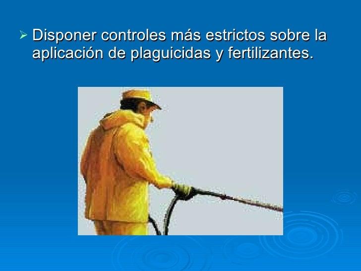 <ul><li>Disponer controles más estrictos sobre la aplicación de plaguicidas y fertilizantes.  </li></ul>