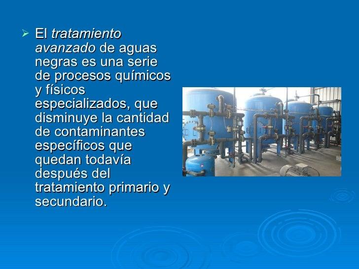 <ul><li>El  tratamiento avanzado  de aguas negras es una serie de procesos químicos y físicos especializados, que disminuy...