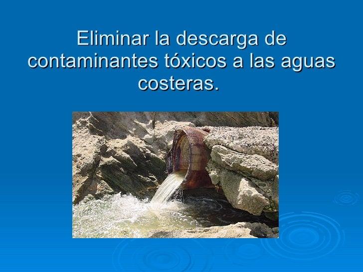 Eliminar la descarga de contaminantes tóxicos a las aguas costeras.