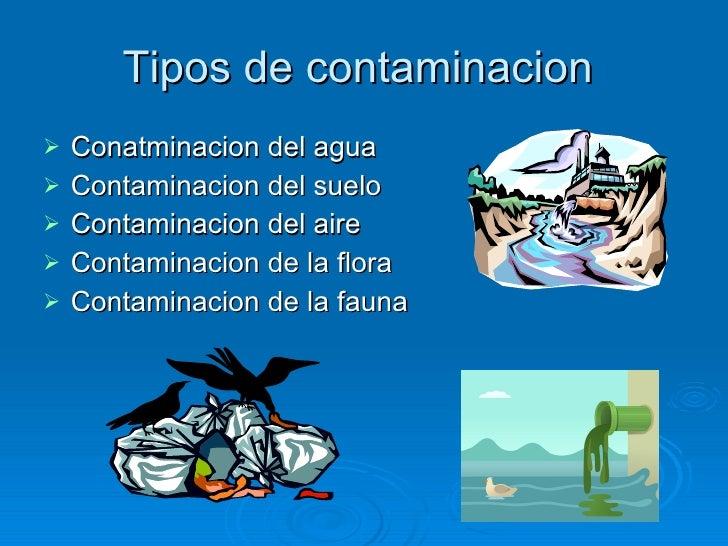 Tipos de contaminacion  <ul><li>Conatminacion del agua </li></ul><ul><li>Contaminacion del suelo </li></ul><ul><li>Contami...