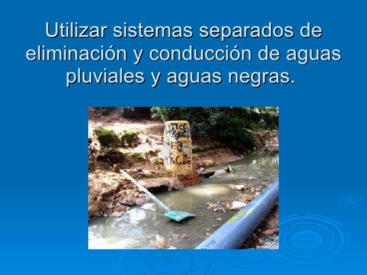 Utilizar sistemas separados de eliminación y conducción de aguas pluviales y aguas negras.