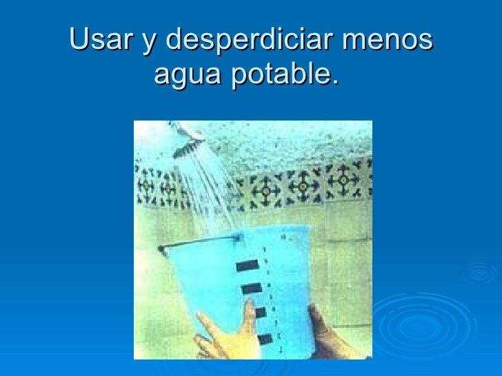 Usar y desperdiciar menos agua potable.