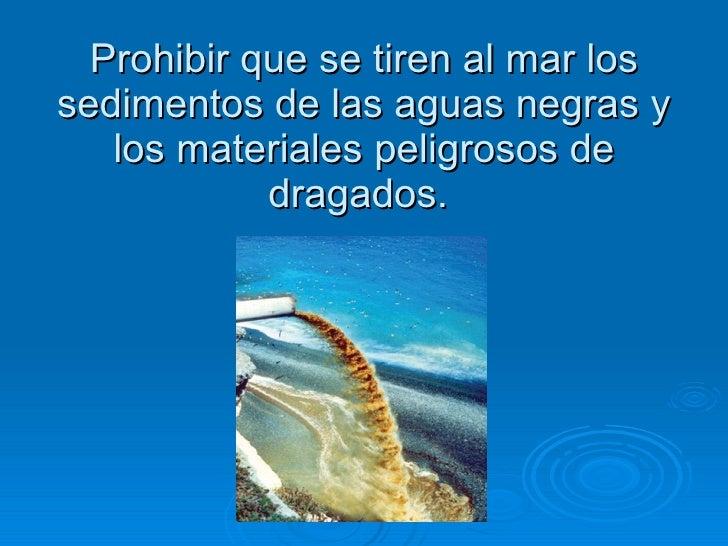 Prohibir que se tiren al mar los sedimentos de las aguas negras y los materiales peligrosos de dragados.
