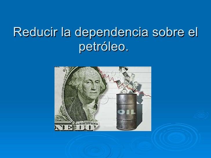 Reducir la dependencia sobre el petróleo.