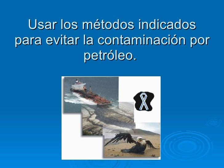 Usar los métodos indicados para evitar la contaminación por petróleo.