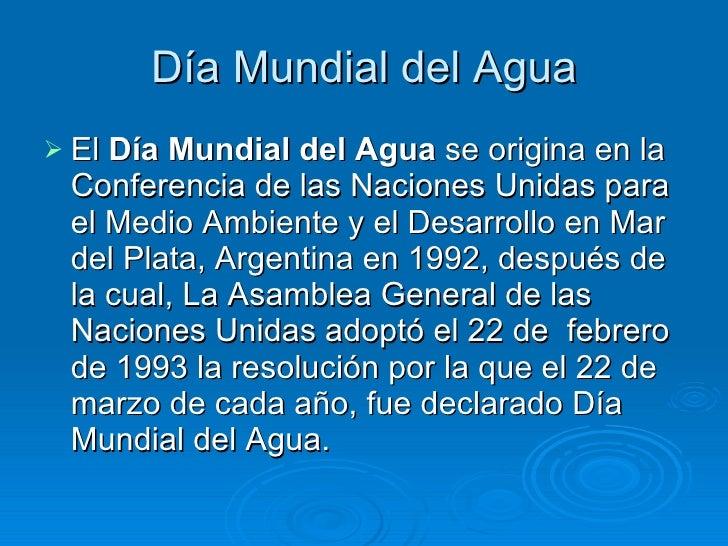 D í a Mundial del Agua <ul><li>El  Día Mundial del Agua  se origina en la Conferencia de las Naciones Unidas para el Medio...