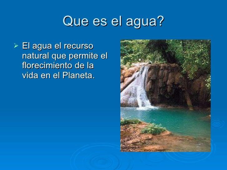 Que es el agua? <ul><li>El agua el recurso natural que permite el florecimiento de la vida en el Planeta.  </li></ul>