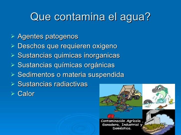 Que contamina el agua? <ul><li>Agentes patogenos </li></ul><ul><li>Deschos que requieren oxigeno </li></ul><ul><li>Sustanc...