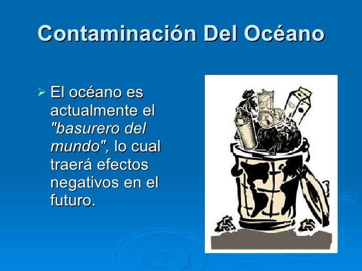 Contaminación Del Océano <ul><li>El océano es actualmente el  &quot;basurero del mundo&quot;,  lo cual traerá efectos nega...