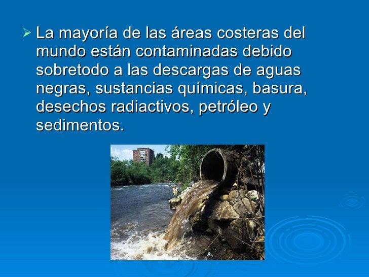<ul><li>La mayoría de las áreas costeras del mundo están contaminadas debido sobretodo a las descargas de aguas negras, su...