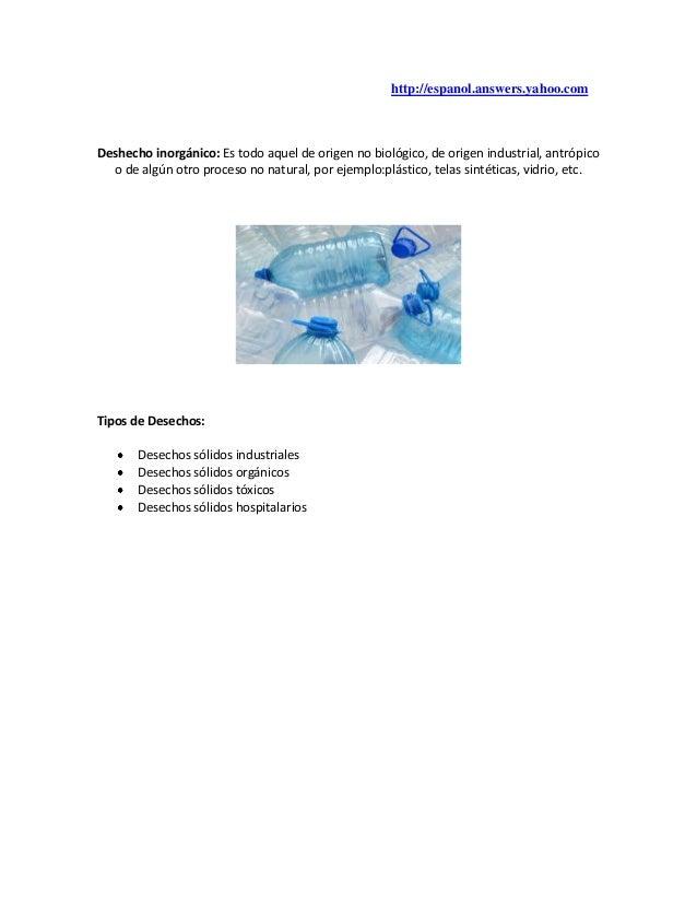http://espanol.answers.yahoo.comDeshecho inorgánico: Es todo aquel de origen no biológico, de origen industrial, antrópico...