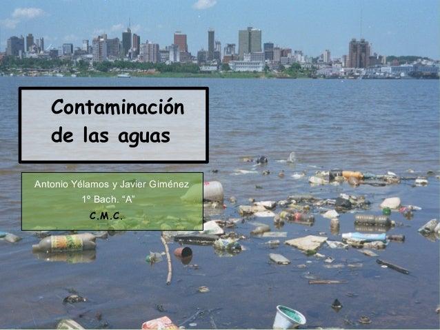 """Contaminación   de las aguasAntonio Yélamos y Javier Giménez         1º Bach. """"A""""           C.M.C."""