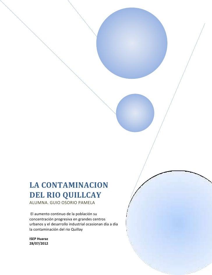 LA CONTAMINACIONDEL RIO QUILLCAYALUMNA. GUIO OSORIO PAMELA El aumento continuo de la población suconcentración progresiva ...