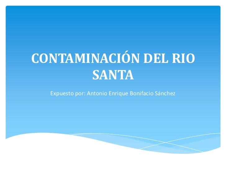 CONTAMINACIÓN DEL RIO SANTA<br />Expuesto por: Antonio Enrique Bonifacio Sánchez<br />