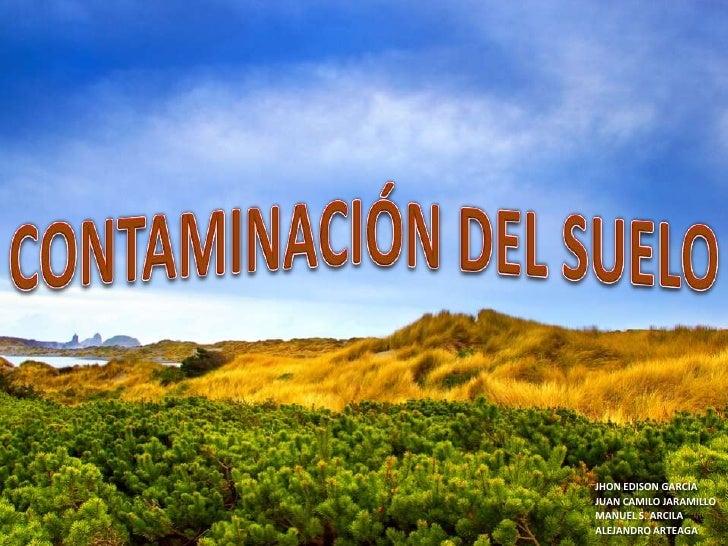 CONTAMINACIÓN DEL SUELO<br />JHON EDISON GARCÍA<br />JUAN CAMILO JARAMILLO<br />MANUEL S. ARCILA<br />ALEJANDRO ARTEAGA<br />