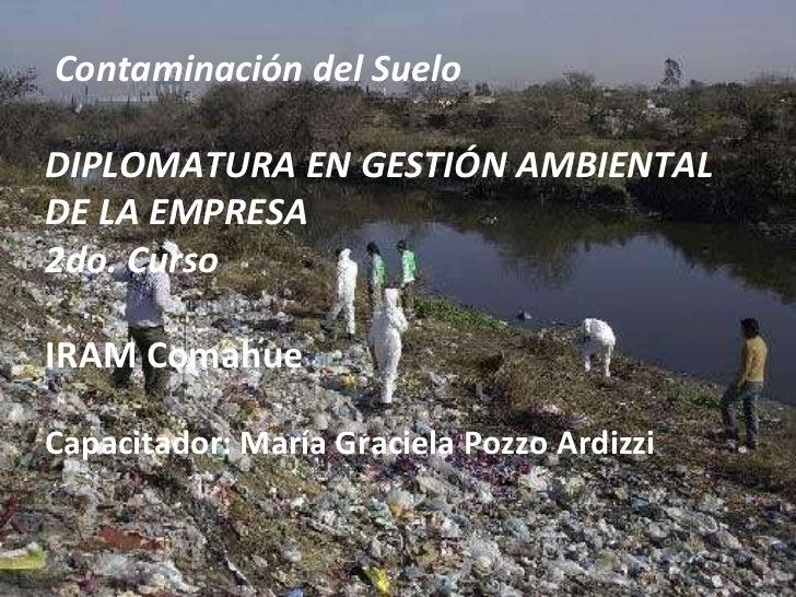 Contaminación del Suelo DIPLOMATURA EN GESTIÓN AMBIENTAL DE LA EMPRESA 2do. Curso IRAM Comahue Capacitador: María Gracie...