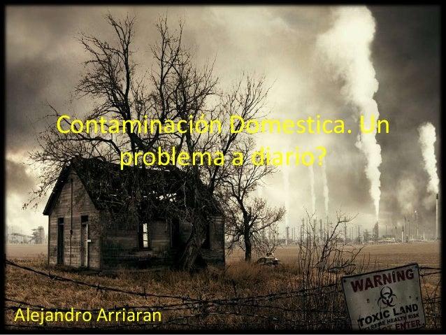 Contaminación Domestica. Unproblema a diario?Alejandro Arriaran