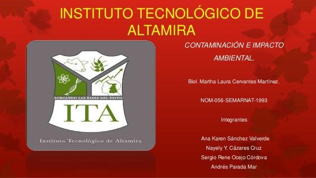 CONTAMINACIÓN E IMPACTO AMBIENTAL. Biol. Martha Laura Cervantes Martínez. NOM-056-SEMARNAT-1993 Integrantes Ana Karen Sánc...