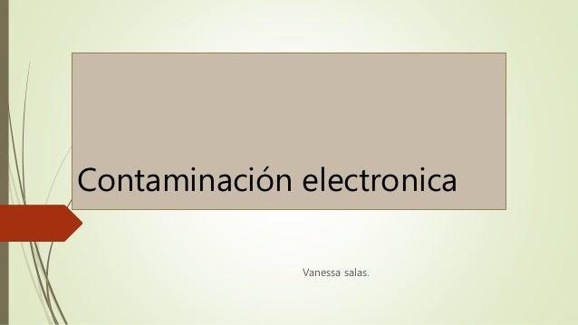 Contaminación electronica  Vanessa salas.