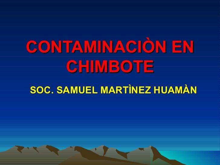 CONTAMINACIÒN EN   CHIMBOTESOC. SAMUEL MARTÌNEZ HUAMÀN
