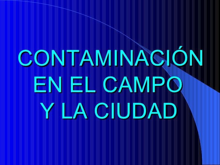 CONTAMINACIÓN EN EL CAMPO  Y LA CIUDAD